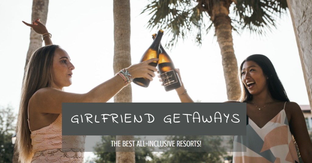 Best All Inclusive Resorts for Girlfriend Getaways